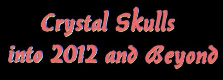 Crystal Skulls into 2012 & Beyond - Online Conference, December 1st & 2nd